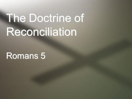 "The Doctrine of Reconciliation Romans 5. ""having been justified by faith"" Faith, as defined in Romans, is the active obedient trust demonstrated by Abraham."
