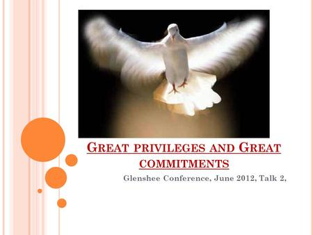 G REAT PRIVILEGES AND G REAT COMMITMENTS Glenshee Conference, June 2012, Talk 2,