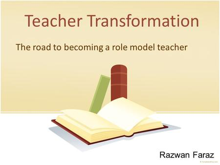 PRESENTATION NAME Company Name Teacher Transformation The road to becoming a role model teacher Razwan Faraz.