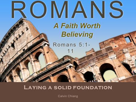 ROMANS Laying a solid foundation Romans 5:1- 11 Calvin Chiang A Faith Worth Believing.