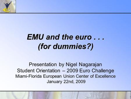 EMU and the euro... (for dummies?) Presentation by Nigel Nagarajan Student Orientation – 2009 Euro Challenge Miami-Florida European Union Center of Excellence.