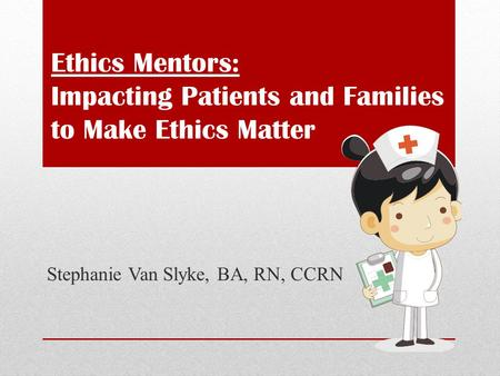 Ethics Mentors: Impacting Patients and Families to Make Ethics Matter Stephanie Van Slyke, BA, RN, CCRN.