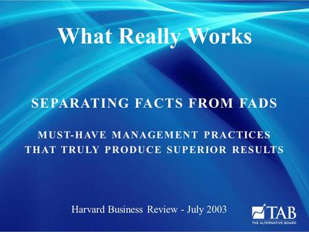 SEPARATING FACTS FROM FADS MUST-HAVE MANAGEMENT PRACTICES THAT TRULY PRODUCE SUPERIOR RESULTS What Really Works Harvard Business Review - July 2003.