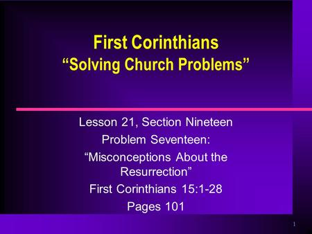 "1 First Corinthians ""Solving Church Problems"" Lesson 21, Section Nineteen Problem Seventeen: ""Misconceptions About the Resurrection"" First Corinthians."