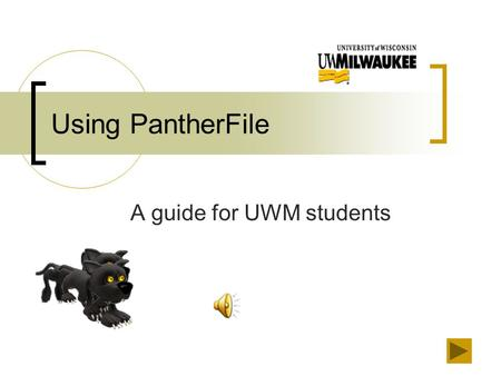 Using PantherFile A guide for UWM students Welcome and Navigation Welcome to Using PantherFile, a guide for UWM students. You can link directly to the.