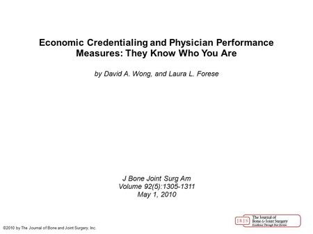 Economic Credentialing and Physician Performance Measures: They Know Who You Are by David A. Wong, and Laura L. Forese J Bone Joint Surg Am Volume 92(5):1305-1311.