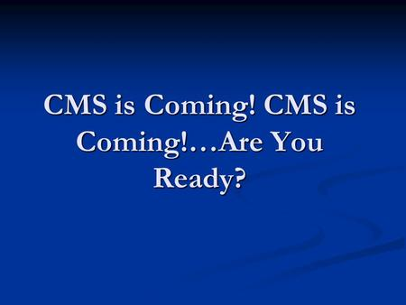 CMS is Coming! CMS is Coming!…Are You Ready?. Introduction So you think you are ready for an audit…maybe, maybe not. This presentation will discuss some.
