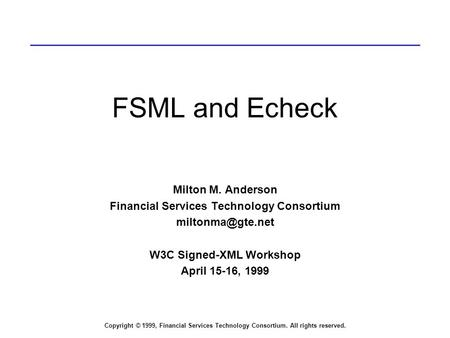 Copyright © 1999, Financial Services Technology Consortium. All rights reserved. FSML and Echeck Milton M. Anderson Financial Services Technology Consortium.