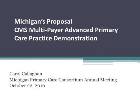Michigan's Proposal CMS Multi-Payer Advanced Primary Care Practice Demonstration Carol Callaghan Michigan Primary Care Consortium Annual Meeting October.