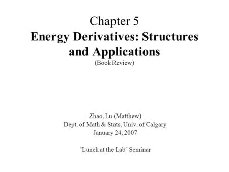 "Chapter 5 Energy Derivatives: Structures and Applications (Book Review) Zhao, Lu (Matthew) Dept. of Math & Stats, Univ. of Calgary January 24, 2007 "" Lunch."