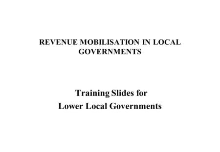REVENUE MOBILISATION IN LOCAL GOVERNMENTS Training Slides for Lower Local Governments.