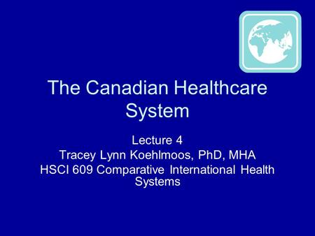 The Canadian Healthcare System Lecture 4 Tracey Lynn Koehlmoos, PhD, MHA HSCI 609 Comparative International Health Systems.
