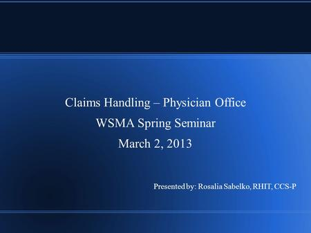 Claims Handling – Physician Office WSMA Spring Seminar March 2, 2013 Presented by: Rosalia Sabelko, RHIT, CCS-P.