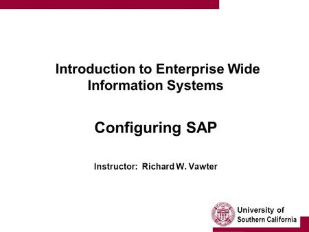 University of Southern California Introduction to Enterprise Wide Information Systems Configuring SAP Instructor: Richard W. Vawter.