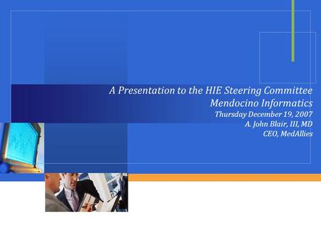 A Presentation to the HIE Steering Committee Mendocino Informatics Thursday December 19, 2007 A. John Blair, III, MD CEO, MedAllies.