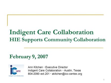 1 February 9, 2007 Indigent Care Collaboration HIE Supports Community Collaboration February 9, 2007 Ann Kitchen  Executive Director Indigent Care Collaboration.