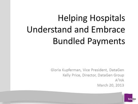 Helping Hospitals Understand and Embrace Bundled Payments Gloria Kupferman, Vice President, DataGen Kelly Price, Director, DataGen Group A 2 HA March 20,