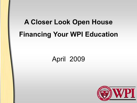 A Closer Look Open House Financing Your WPI Education April 2009.