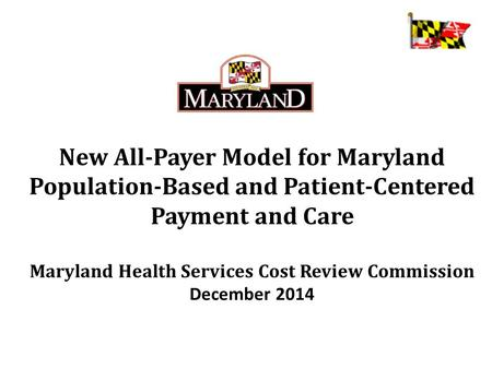 New All-Payer Model for Maryland Population-Based and Patient-Centered Payment and Care Maryland Health Services Cost Review Commission December 2014.