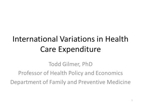 International Variations in Health Care Expenditure Todd Gilmer, PhD Professor of Health Policy and Economics Department of Family and Preventive Medicine.