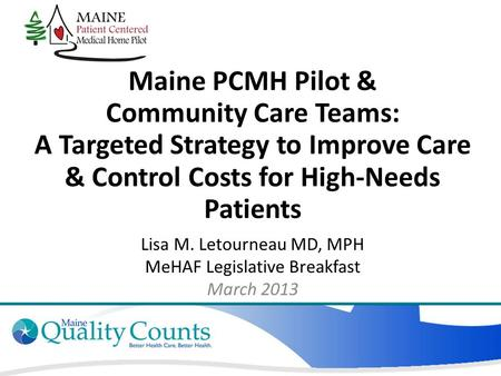 Maine PCMH Pilot & Community Care Teams: A Targeted Strategy to Improve Care & Control Costs for High-Needs Patients Lisa M. Letourneau MD, MPH MeHAF Legislative.