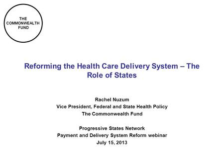 THE COMMONWEALTH FUND Reforming the Health Care Delivery System – The Role of States Rachel Nuzum Vice President, Federal and State Health Policy The Commonwealth.