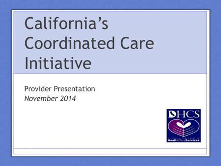 California's Coordinated Care Initiative Provider Presentation November 2014.