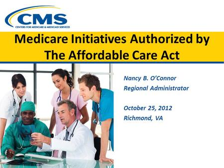 Medicare Initiatives Authorized by The Affordable Care Act Nancy B. O'Connor Regional Administrator October 25, 2012 Richmond, VA.