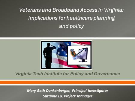  Virginia Tech Institute for Policy and Governance Mary Beth Dunkenberger, Principal Investigator Suzanne Lo, Project Manager Veterans and Broadband Access.