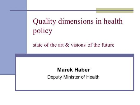 Quality dimensions in health policy state of the art & visions of the future Marek Haber Deputy Minister of Health.