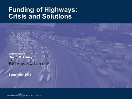 Presented by presented by David M. Laney September 2005 Funding of Highways: Crisis and Solutions.