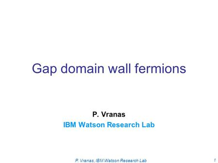 P. Vranas, IBM Watson Research Lab 1 Gap domain wall fermions P. Vranas IBM Watson Research Lab.