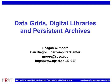 National Partnership for Advanced Computational Infrastructure San Diego Supercomputer Center Data Grids, Digital Libraries and Persistent Archives Reagan.