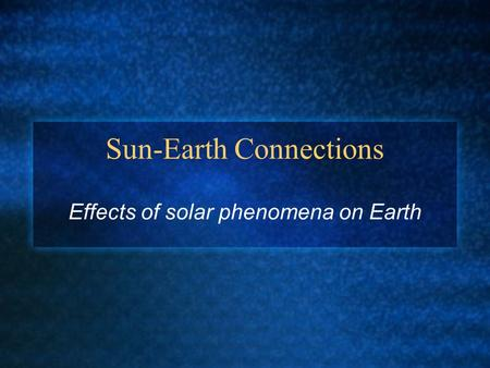 Sun-Earth Connections Effects of solar phenomena on Earth.