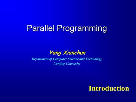 Parallel Programming Yang Xianchun Department of Computer Science and Technology Nanjing University Introduction.