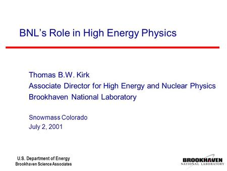 U.S. Department of Energy Brookhaven Science Associates BNL's Role in High Energy Physics Thomas B.W. Kirk Associate Director for High Energy and Nuclear.