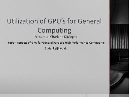 Utilization of GPU's for General Computing Presenter: Charlene DiMeglio Paper: Aspects of GPU for General Purpose High Performance Computing Suda, Reiji,