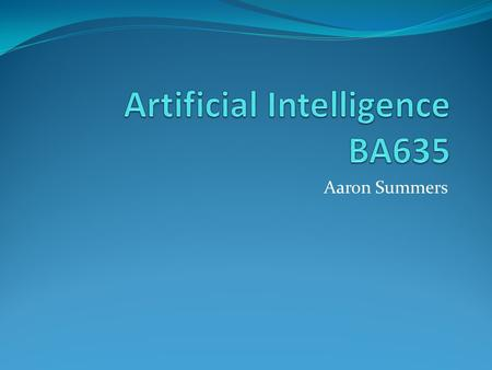 Aaron Summers. What is Artificial Intelligence (AI)? Great question right?