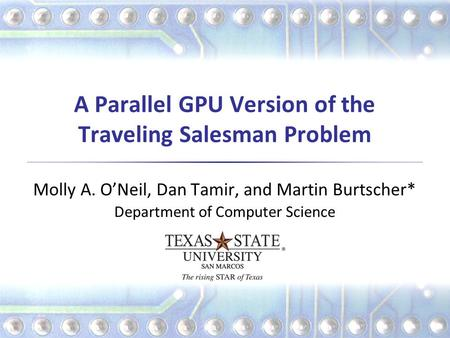 A Parallel GPU Version of the Traveling Salesman Problem Molly A. O'Neil, Dan Tamir, and Martin Burtscher* Department of Computer Science.