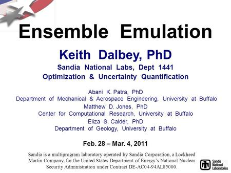 Ensemble Emulation Feb. 28 – Mar. 4, 2011 Keith Dalbey, PhD Sandia National Labs, Dept 1441 Optimization & Uncertainty Quantification Abani K. Patra, PhD.