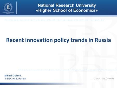 Recent innovation policy trends in Russia May 14, 2012, Vienna Mikhail Goland, ISSEK, HSE, Russia National Research University «Higher School of Economics»