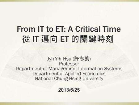 From IT to ET: A Critical Time 從 IT 邁向 ET 的關鍵時刻 Jyh-Yih Hsu ( 許志義 ) Professor Department of Management Information Systems Department of Applied Economics.