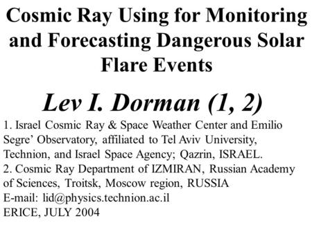 Cosmic Ray Using for Monitoring and Forecasting Dangerous Solar Flare Events Lev I. Dorman (1, 2) 1. Israel Cosmic Ray & Space Weather Center and Emilio.