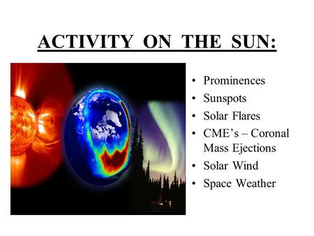 ACTIVITY ON THE SUN: Prominences Sunspots Solar Flares CME's – Coronal Mass Ejections Solar Wind Space Weather.