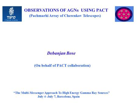 "OBSERVATIONS OF AGNs USING PACT (Pachmarhi Array of Cherenkov Telescopes) Debanjan Bose (On behalf of PACT collaboration) ""The Multi-Messenger Approach."