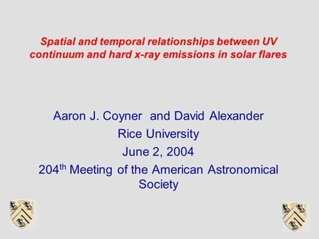 Spatial and temporal relationships between UV continuum and hard x-ray emissions in solar flares Aaron J. Coyner and David Alexander Rice University June.
