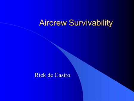 Aircrew Survivability Rick de Castro. Class Objectives l For part-time and regular passengers on aircraft –Fixed Wing –Rotor Wing l Things you can do.