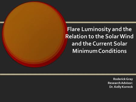 Flare Luminosity and the Relation to the Solar Wind and the Current Solar Minimum Conditions Roderick Gray Research Advisor: Dr. Kelly Korreck.