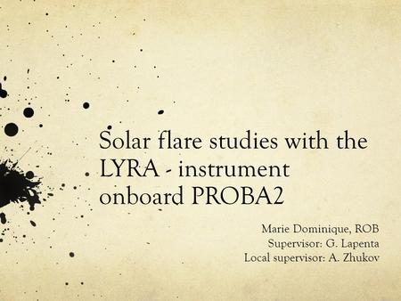 Solar flare studies with the LYRA - instrument onboard PROBA2 Marie Dominique, ROB Supervisor: G. Lapenta Local supervisor: A. Zhukov.