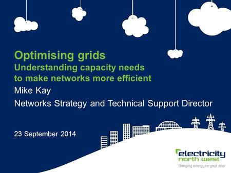 1 Optimising grids Understanding capacity needs to make networks more efficient Mike Kay Networks Strategy and Technical Support Director 23 September.